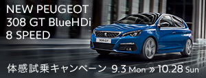 NEW PEUGEOT 308 GT BlueHDi 8 SPEED 体感試乗キャンペーン 9.3 Mon ≫ 10.28 Sun