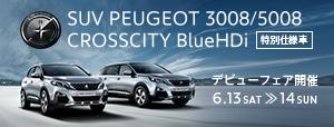 SUV PEUGEOT 3008/5008 CROSSCITY BlueHDi デビューフェア 6.13 SAT ≫ 14 SUN